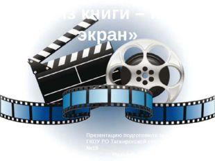 «Из книги – на экран» Презентацию подготовила зав. библиотекой ГКОУ РО Таганр