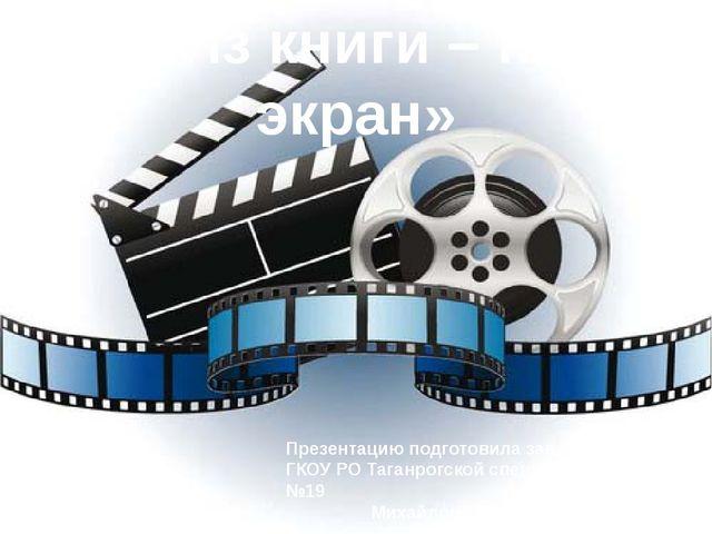 «Из книги – на экран» Презентацию подготовила зав. библиотекой ГКОУ РО Таганр...