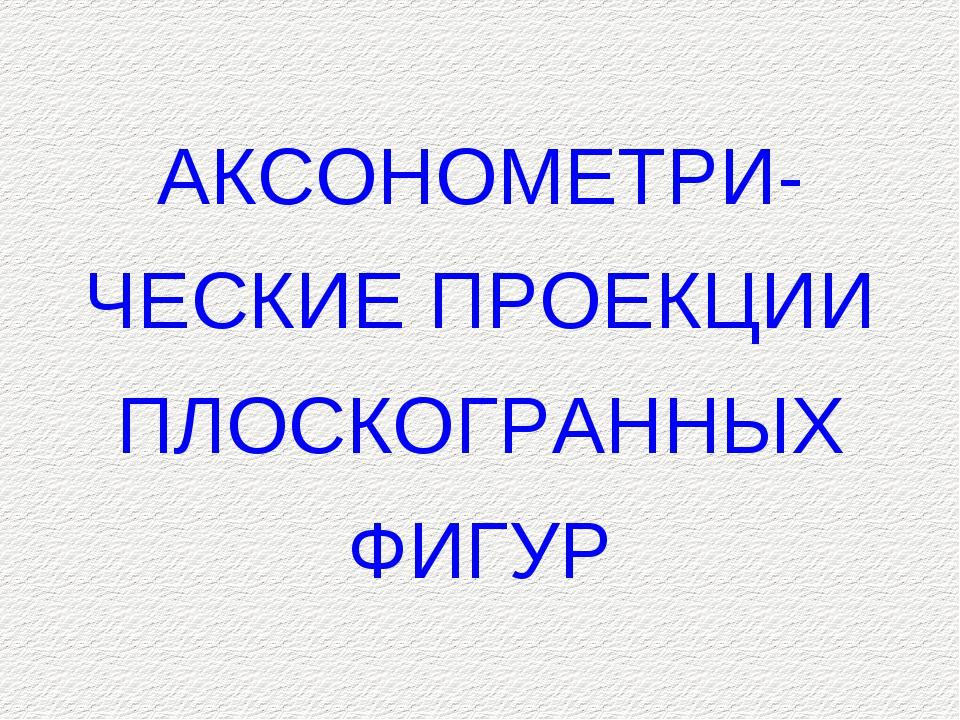 АКСОНОМЕТРИ- ЧЕСКИЕ ПРОЕКЦИИ ПЛОСКОГРАННЫХ ФИГУР