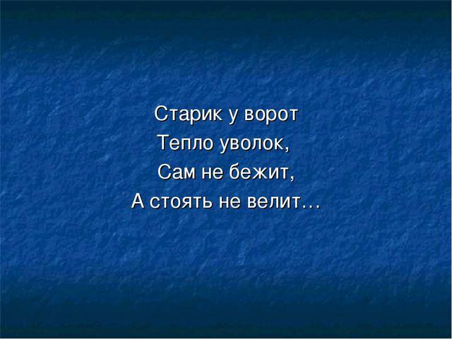 Старик у ворот Тепло уволок, Сам не бежит, А стоять не велит…