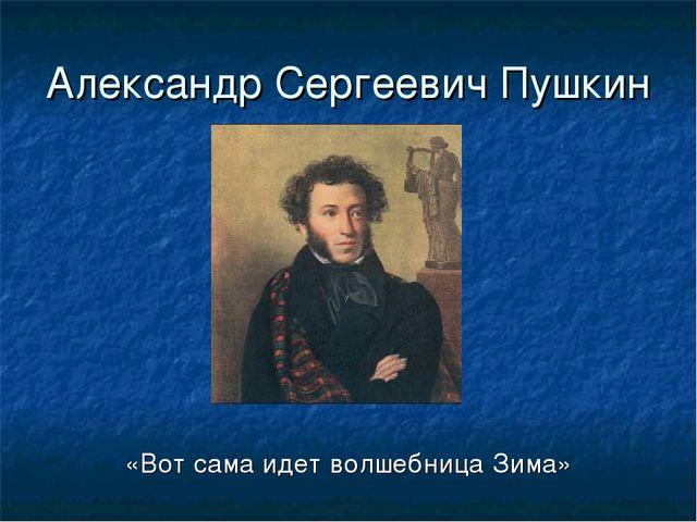 Александр Сергеевич Пушкин «Вот сама идет волшебница Зима»