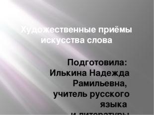 Художественные приёмы искусства слова Подготовила: Илькина Надежда Рамильевна