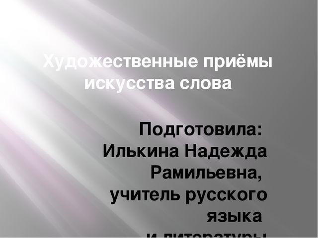 Художественные приёмы искусства слова Подготовила: Илькина Надежда Рамильевна...