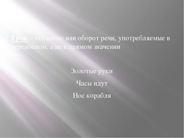 Троп – это слово или оборот речи, употребляемые в переносном, а не в прямом...