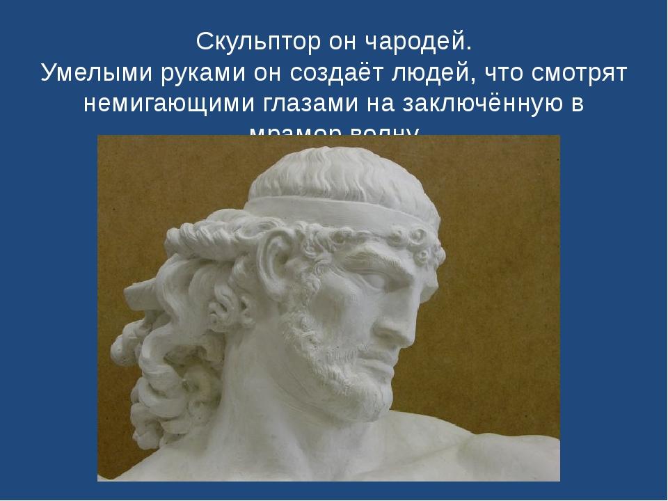 Скульптор он чародей. Умелыми руками он создаёт людей, что смотрят немигающим...