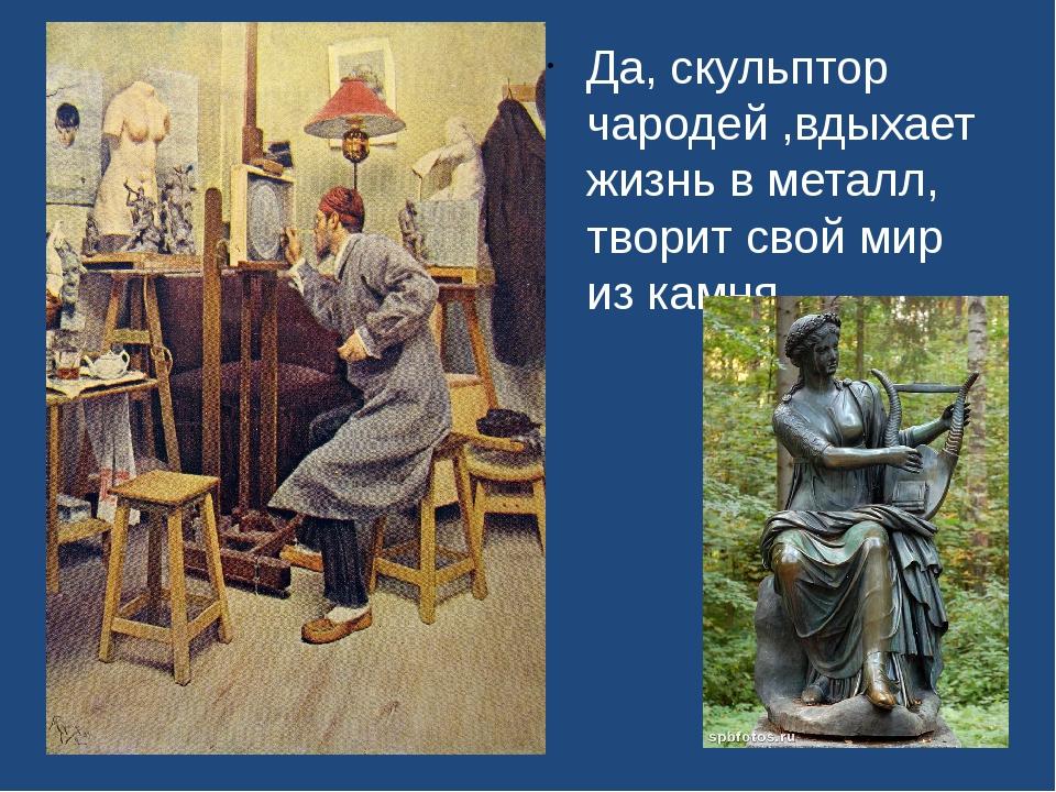 Да, скульптор чародей ,вдыхает жизнь в металл, творит свой мир из камня