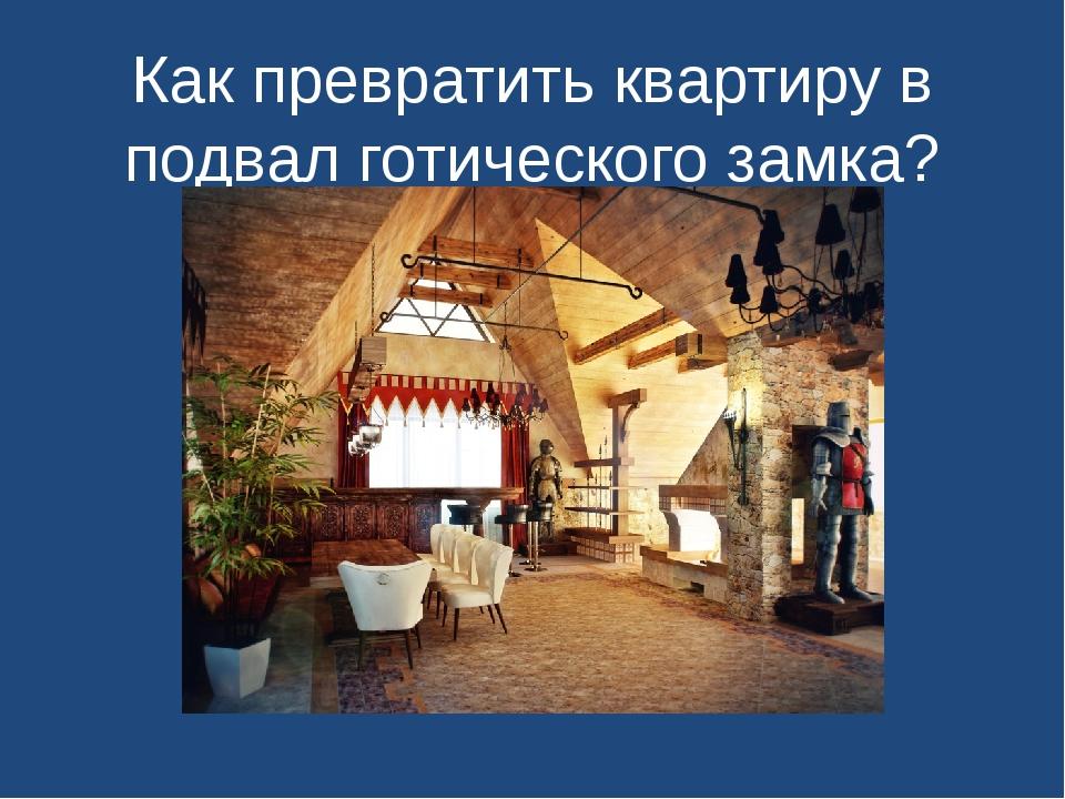 Как превратить квартиру в подвал готического замка?