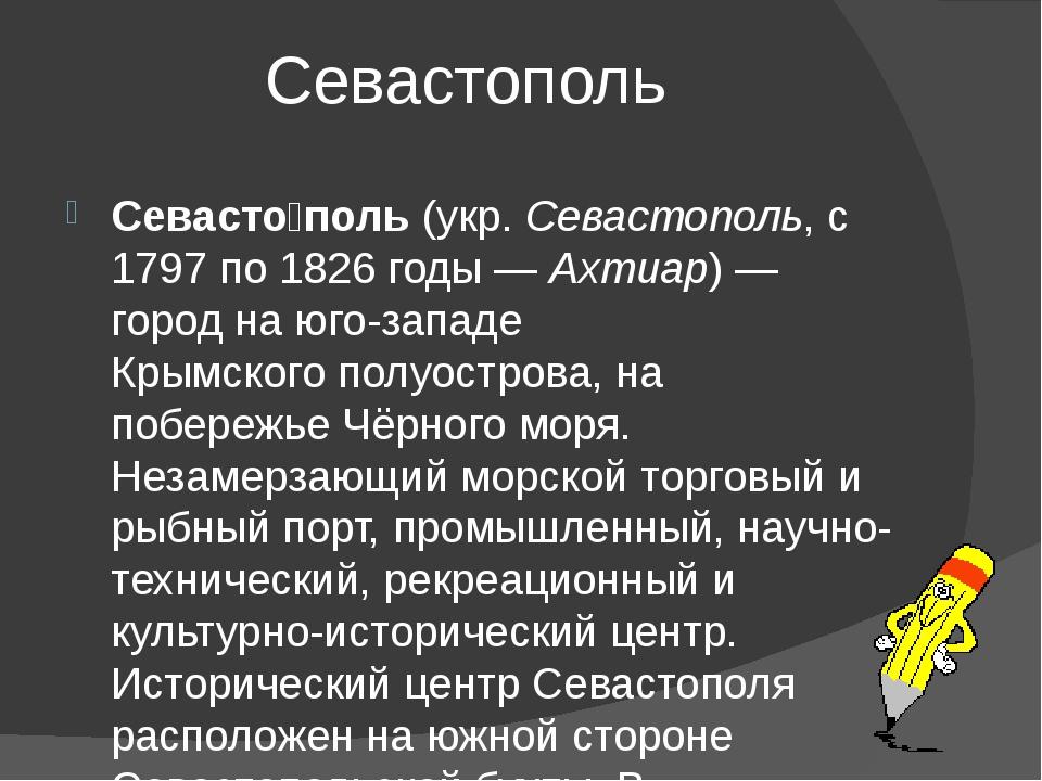 Севастополь Севасто́поль (укр. Севастополь, с 1797 по 1826 годы— Ахтиар)—...