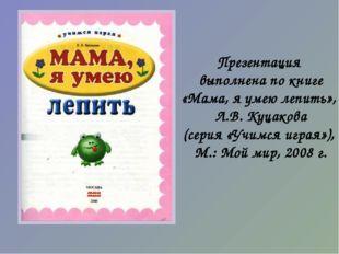 Презентация выполнена по книге «Мама, я умею лепить», Л.В. Куцакова (серия «У