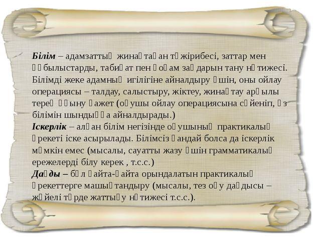 Білім– адамзаттың жинақтаған тәжірибесі, заттар мен құбылыстарды, табиғат пе...