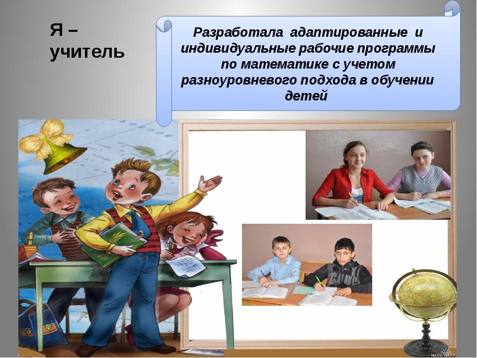 Я – учитель Разработала адаптированные и индивидуальные рабочие программы по...