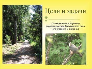 Цели и задачи Ознакомление и изучение видового состава Ватутинского леса, его