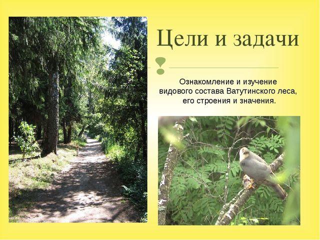 Цели и задачи Ознакомление и изучение видового состава Ватутинского леса, его...