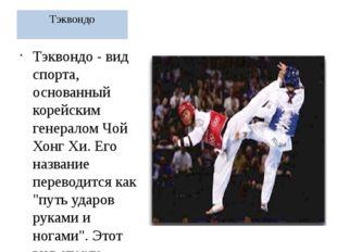 Тэквондо Тэквондо - вид спорта, основанный корейским генералом Чой Хонг Хи. Е