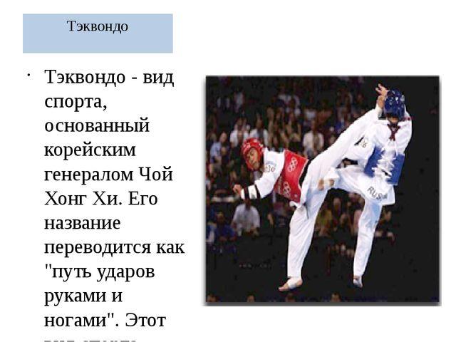 Тэквондо Тэквондо - вид спорта, основанный корейским генералом Чой Хонг Хи. Е...