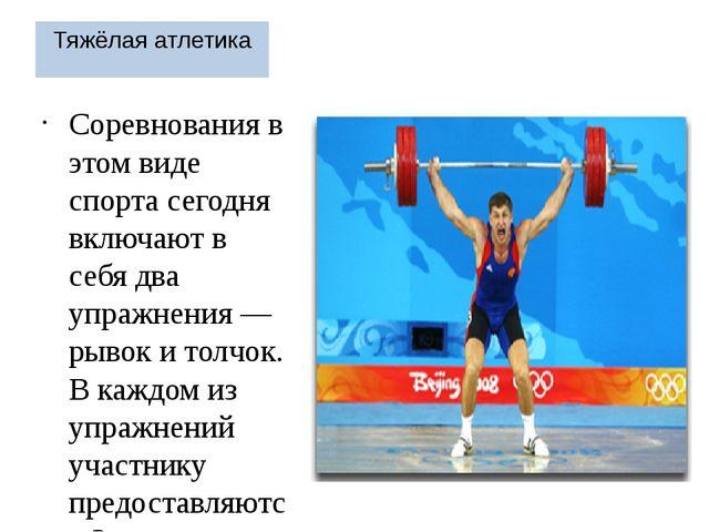 Тяжёлая атлетика Соревнования в этом виде спорта сегодня включают в себя два...