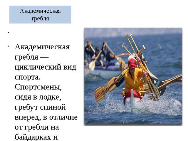 Академическая гребля  Академическая гребля — циклический вид спорта. Спортсм...