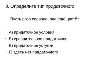 8. Определите тип придаточного Пустьроза сорвана, онаещёцветёт. А) придато