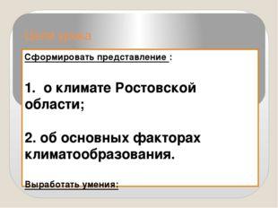 Цели урока Сформировать представление : 1. о климате Ростовской области; 2. о
