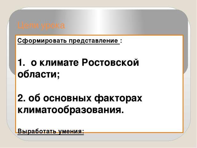 Цели урока Сформировать представление : 1. о климате Ростовской области; 2. о...