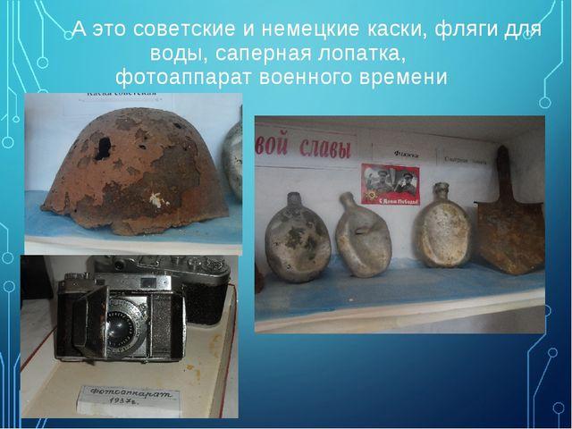 А это советские и немецкие каски, фляги для воды, саперная лопатка, фотоаппа...
