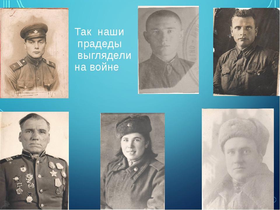 Так наши прадеды выглядели на войне