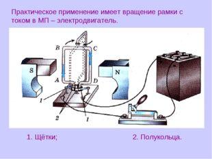 Практическое применение имеет вращение рамки с током в МП – электродвигатель.