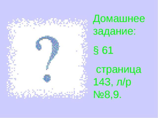 Домашнее задание: § 61 страница 143, л/р №8,9.