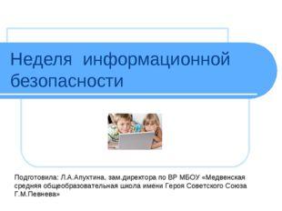 Неделя информационной безопасности Подготовила: Л.А.Апухтина, зам.директора п