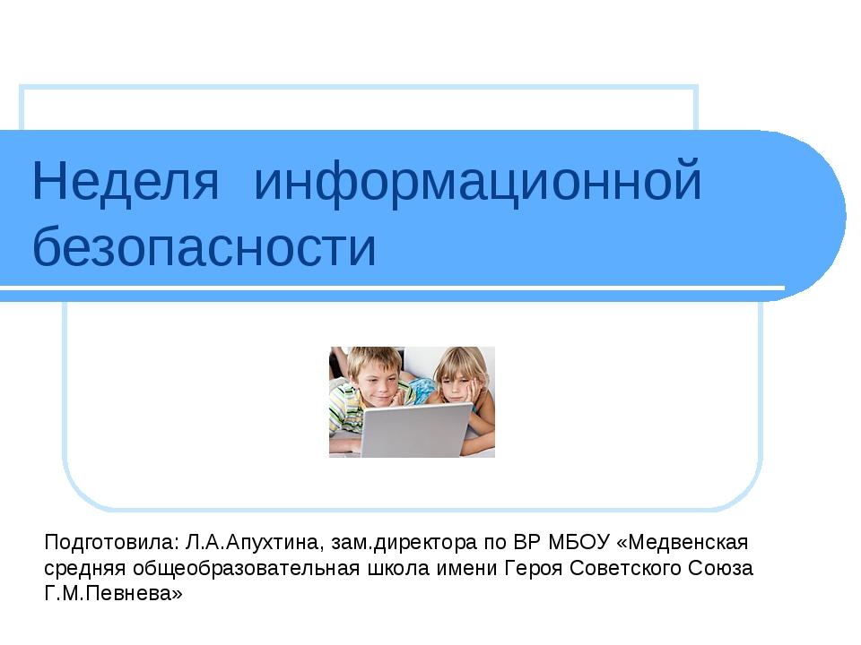 Неделя информационной безопасности Подготовила: Л.А.Апухтина, зам.директора п...