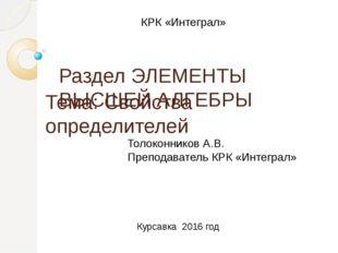 Тема: Свойства определителей Раздел ЭЛЕМЕНТЫ ВЫСШЕЙ АЛГЕБРЫ КРК «Интеграл» То