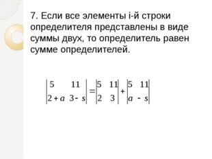 7. Если все элементы i-й строки определителя представлены в виде суммы двух,