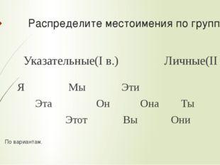Распределите местоимения по группам: Указательные(I в.) Личные(II в.) Я Мы Эт