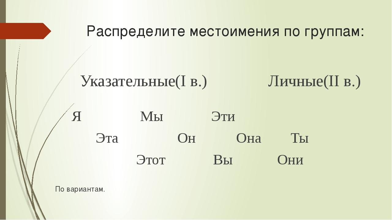 Распределите местоимения по группам: Указательные(I в.) Личные(II в.) Я Мы Эт...