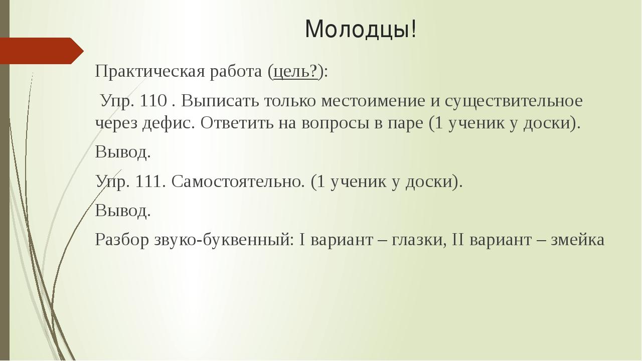 Молодцы! Практическая работа (цель?): Упр. 110 . Выписать только местоимение...