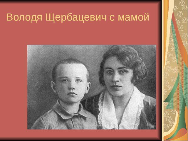Володя Щербацевич с мамой