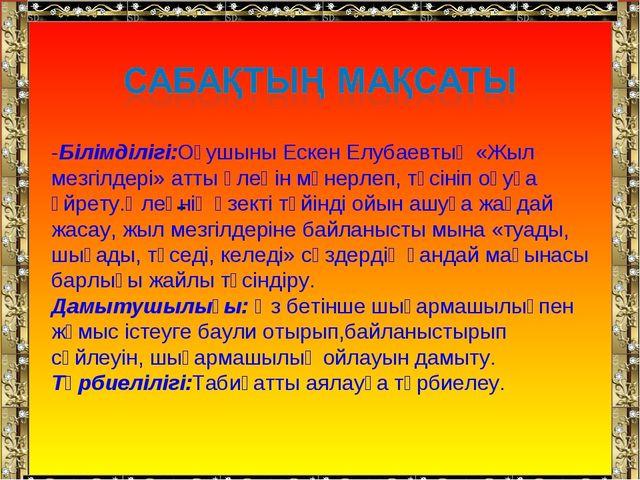 - -Білімділігі:Оқушыны Ескен Елубаевтың «Жыл мезгілдері» атты өлеңін мәнерлеп...