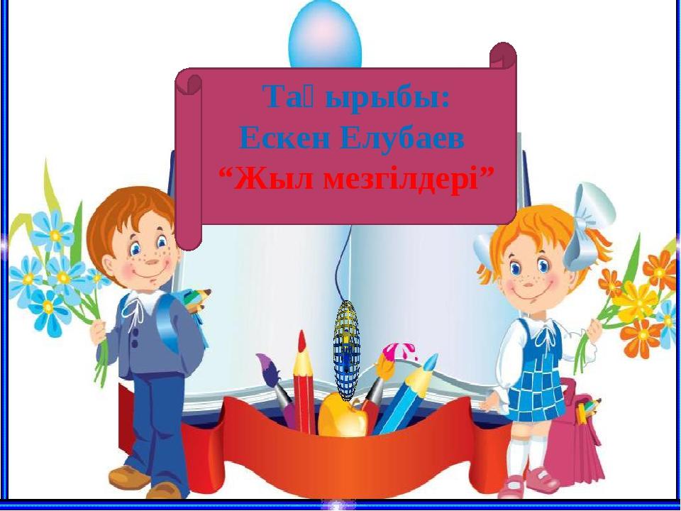 """Тақырыбы: Ескен Елубаев """"Жыл мезгілдері"""""""