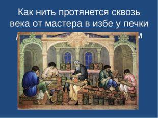Как нить протянется сквозь века от мастера в избе у печки до умельца в многоэ