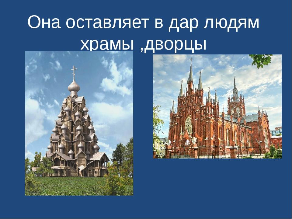 Она оставляет в дар людям храмы ,дворцы