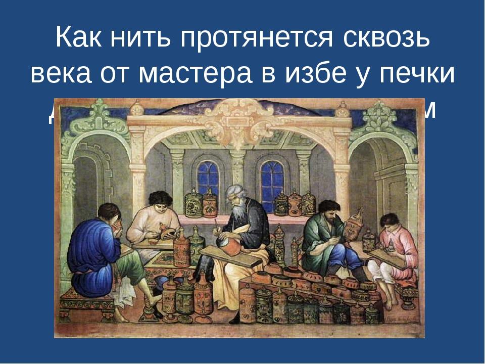 Как нить протянется сквозь века от мастера в избе у печки до умельца в многоэ...