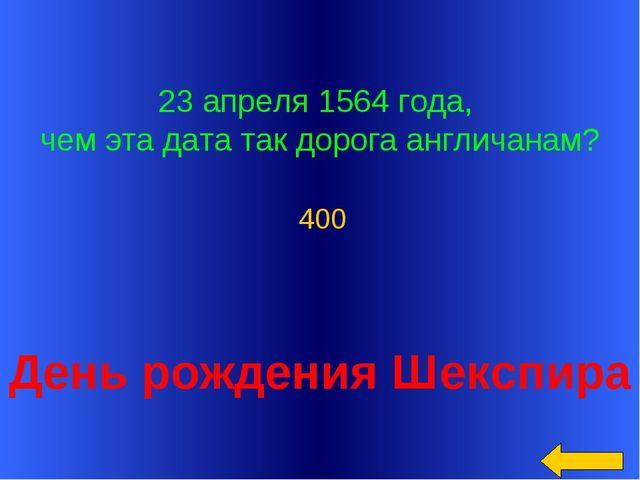 23 апреля 1564 года, чем эта дата так дорога англичанам? День рождения Шексп...