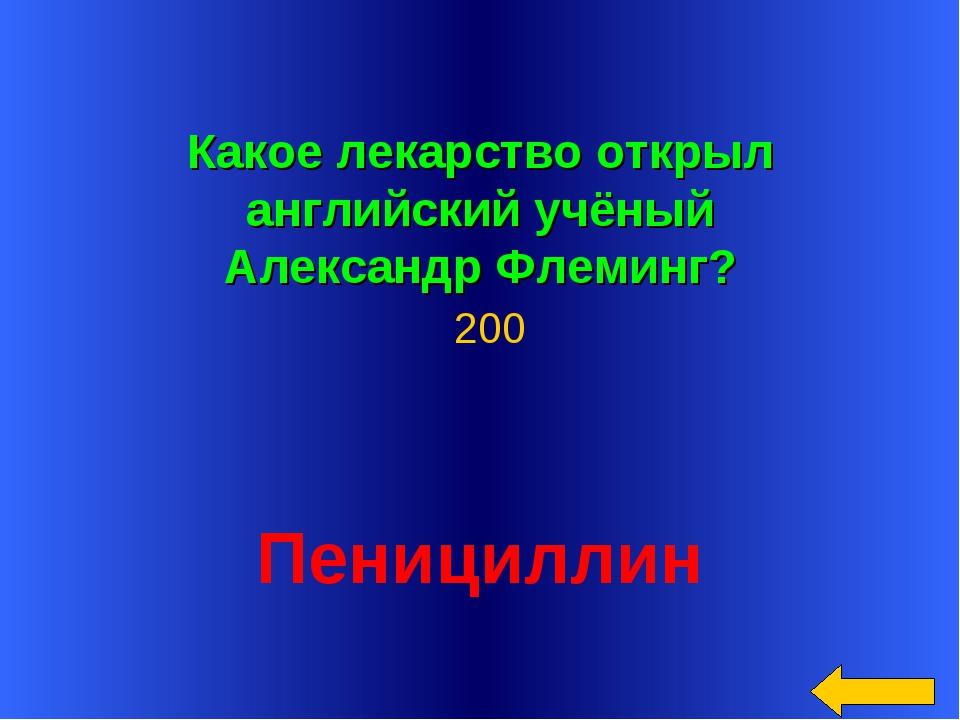 Какое лекарство открыл английский учёный Александр Флеминг? Пенициллин 200