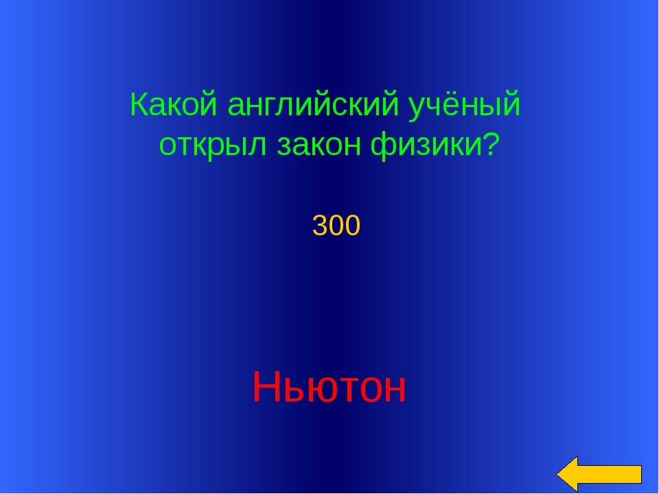 Какой английский учёный открыл закон физики? Ньютон 300