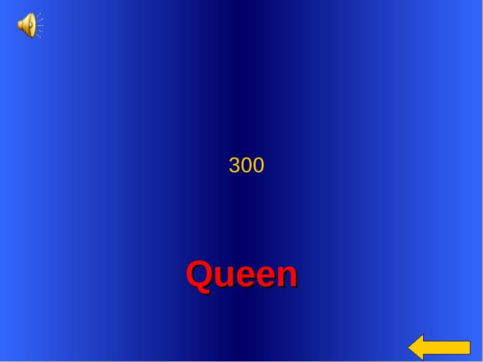 Queen 300
