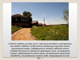 «Люблю глядеть на свое село и обычным взглядом и внутренним, как люблю глядет