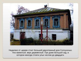 Недалеко от церкви стоит большой двухэтажный дом Солоухиных. Низ каменный, ве