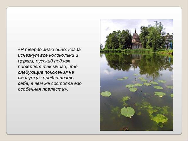 «Я твердо знаю одно: когда исчезнут все колокольни и церкви, русский пейзаж п...