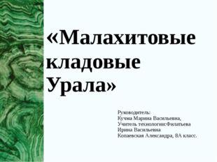 «Малахитовые кладовые Урала» Руководитель: Кучма Марина Васильевна, Учитель т