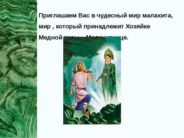 Приглашаем Вас в чудесный мир малахита, мир , который принадлежит Хозяйке Мед...